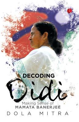 Decoding Didi: Making Sense of Mamata Banerjee - Mitra, Dola