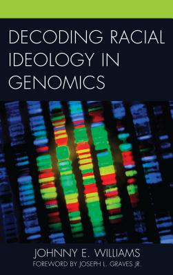 Decoding Racial Ideology in Genomics - Williams, Johnny E, and Graves, Joseph L, Jr. (Foreword by)