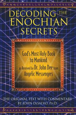 Decoding the Enochian Secrets: God's Most Holy Book to Mankind as Received by Dr. John Dee from Angelic Messengers - DeSalvo, John