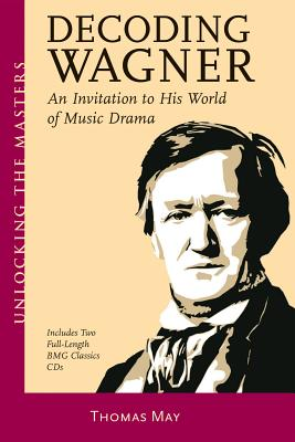 Decoding Wagner: An Invitation to His World of Music Drama - May, Thomas, and Wagner, Richard (Composer)