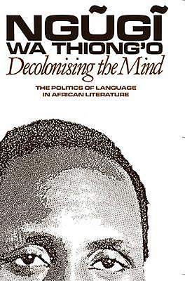 Decolonising the Mind: The Politics of Language in African Literature - Wa Thiong'o, Ngugi