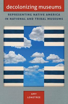 Decolonizing Museums: Representing Native America in National and Tribal Museums - Lonetree, Amy