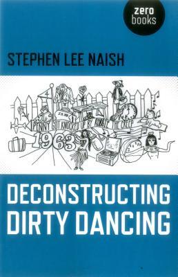 Deconstructing Dirty Dancing - Naish, Stephen Lee