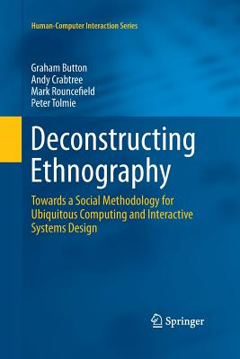 Deconstructing Ethnography: Towards a Social Methodology for Ubiquitous Computing and Interactive Systems Design - Button, Graham, Professor, and Crabtree, Andy, and Rouncefield, Mark