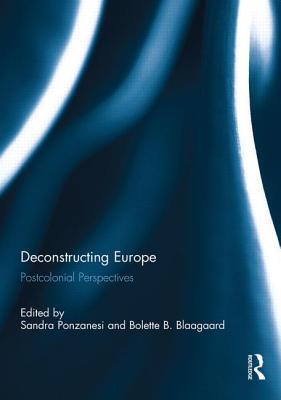Deconstructing Europe: Postcolonial Perspectives - Ponzanesi, Sandra (Editor), and Blaagaard, Bolette B. (Editor)