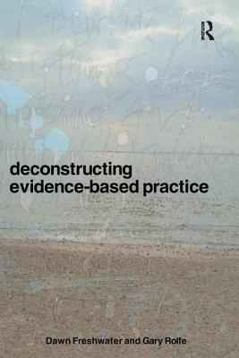 Deconstructing Evidence-Based Practice - Freshwater, Dawn, Professor, and Rolfe, Gary