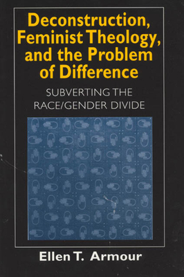 Deconstruction, Feminist Theology, and the Problem of Difference: Subverting the Race/Gender Divide - Armour, Ellen T
