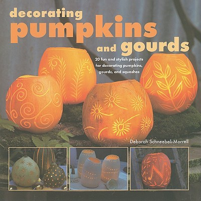 Decorating Pumpkins and Gourds: 20 Fun and Stylish Projects for Decorating Pumpkins, Gourds, and Squashes - Schneebeli Morrell, Deborah