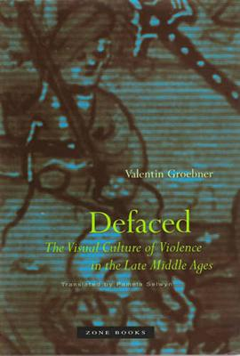 Defaced: The Visual Culture of Violence in the Late Middle Ages - Groebner, Valentin
