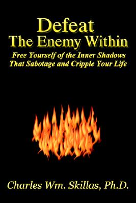 Defeat the Enemy Within: Free Yourself of the Inner Shadows That Sabotage & Cripple Your Life - Skillas, Charles William, PhD