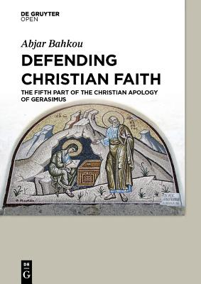 Defending Christian Faith the Fifth Part of the Christian Apology of Gerasimus - Bahkou, Abjar