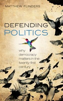 Defending Politics: Why Democracy Matters in the 21st Century - Flinders, Matthew
