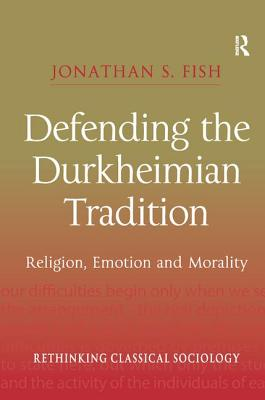 Defending the Durkheimian Tradition: Religion, Emotion and Morality - Fish, Jonathan S