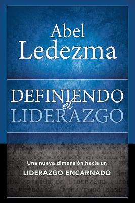 Definiendo El Liderazgo: Una Nueva Dimension Hacia Un Liderazgo Encarnado - Ledezma, Abel, Dr.