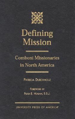 Defining Mission: Comboni Missionaries in North America - Durchholz, Patricia