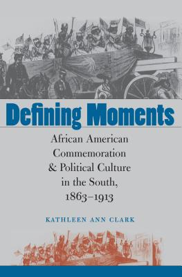 Defining Moments: African American Commemoration and Political Culture in the South, 1863-1913 - Clark, Kathleen Ann