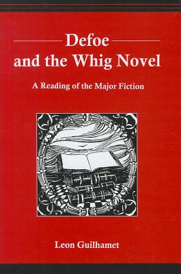 Defoe and the Whig Novel: A Reading of the Major Fiction - Guilhamet, Leon