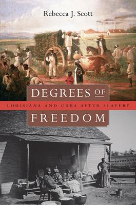 Degrees of Freedom: Louisiana and Cuba After Slavery - Scott, Rebecca J