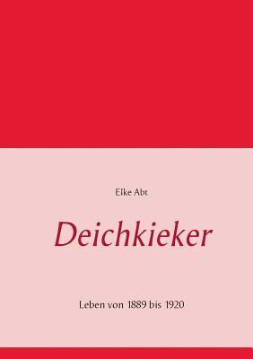 Deichkieker: Leben von 1889 bis 1920 - Abt, Elke