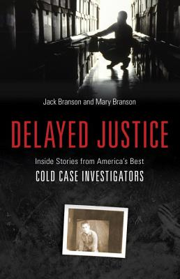 Delayed Justice: Inside Stories from America's Best Cold Case Investigators - Branson, Jack, and Branson, Mary