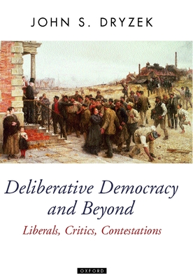 Deliberative Democracy and Beyond: Liberals, Critics, Contestations - Dryzek, John S