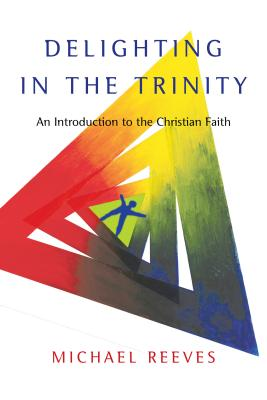 Delighting in the Trinity: An Introduction to the Christian Faith - Reeves, Michael