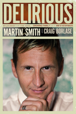 Delirious: My Journey with the Band, a Growing Family and an Army of Historymakers - Smith, Martin, and Borlase, Craig
