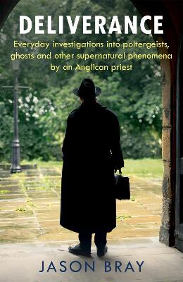 Deliverance: As seen on THIS MORNING -  Everyday investigations into poltergeists, ghosts and other supernatural phenomena by an Anglican priest - Bray, Jason