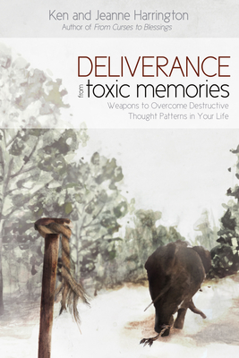 Deliverance from Toxic Memories: Weapons to Overcome Destructive Thought Patterns in Your Life - Harrington, Ken, and Harrington, Jeanne