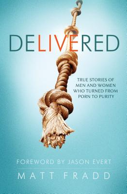 Delivered: True Stories of Men and Women Who Turned from Porn to Purity - Fradd, Matt (Editor)