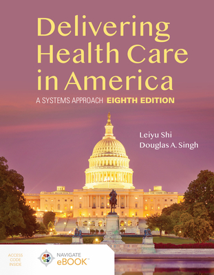 Delivering Health Care in America: A Systems Approach - Shi, Leiyu, and Singh, Douglas A