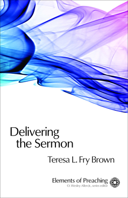 Delivering the Sermon: Voice, Body, and Animation in Proclamation - Brown, Teresa L Fry