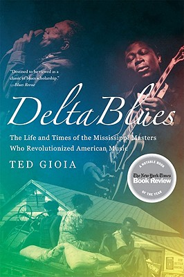 Delta Blues: The Life and Times of the Mississippi Masters Who Revolutionized American Music - Gioia, Ted