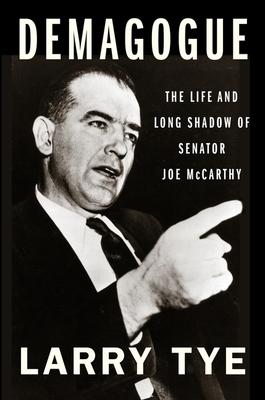 Demagogue: The Life and Long Shadow of Senator Joe McCarthy - Tye, Larry