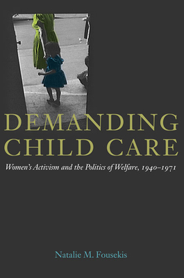Demanding Child Care: Women's Activism and the Politics of Welfare, 1940-71 - Fousekis, Natalie M