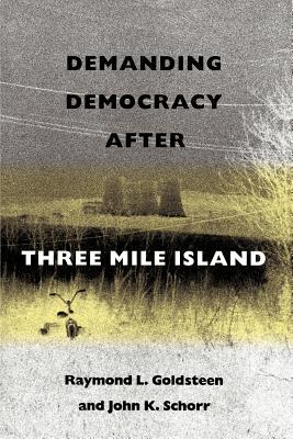 Demanding Democracy After Three Mile Island - Goldsteen, Raymond L, Dr., Drph, and Schorr, John K