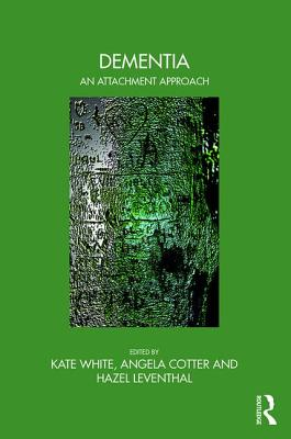 Dementia: An Attachment Approach - White, Kate (Editor), and Cotter, Angela (Editor), and Leventhal, Hazel (Editor)