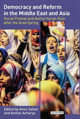 Democracy and Reform in the Middle East and Asia: Social Protest and Authoritarian Rule After the Arab Spring - Saikal, Amin (Editor)