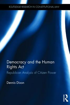 Democracy and the Human Rights Act: Republican Analysis of Citizen Power - Dixon, Dennis
