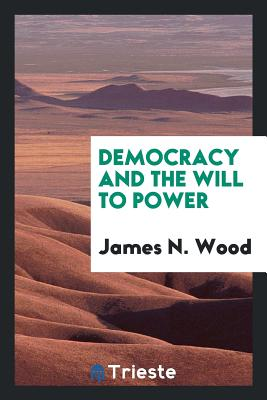 Democracy and the Will to Power - Wood, James N