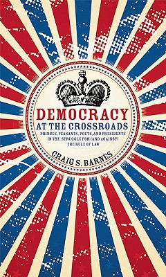Democracy at the Crossroads: Princes, Peasants, Poets, and Presidents in the Struggle for (and Against) the Rule of Law - Barnes, Craig S