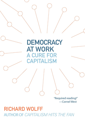 Democracy at Work: A Cure for Capitalism - Wolff, Richard