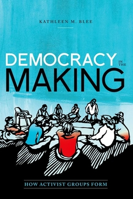 Democracy in the Making: How Activist Groups Form - Blee, Kathleen M