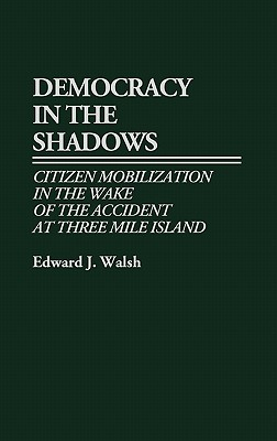 Democracy in the Shadows: Citizen Mobilization in the Wake of the Accident at Three Mile Island - Walsh, Edward J