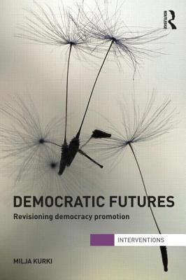 Democratic Futures: Revisioning Democracy Promotion - Kurki, Milja