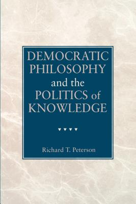 Democratic Philosophy and the Politics of Knowledge - Peterson, Richard T