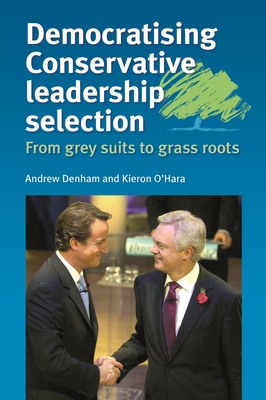Democratising Conservative Leadership Selection: From Grey Suits to Grass Roots - Denham, Andrew, and O'Hara, Kieron
