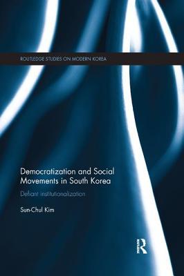 Democratization and Social Movements in South Korea: Defiant Institutionalization - Kim, Sun-Chul