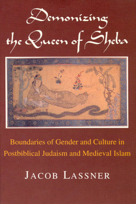 Demonizing the Queen of Sheba: Boundaries of Gender and Culture in Postbiblical Judaism and Medieval Islam - Lassner, Jacob