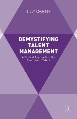 Demystifying Talent Management: A Critical Approach to the Realities of Talent - Adamsen, Billy